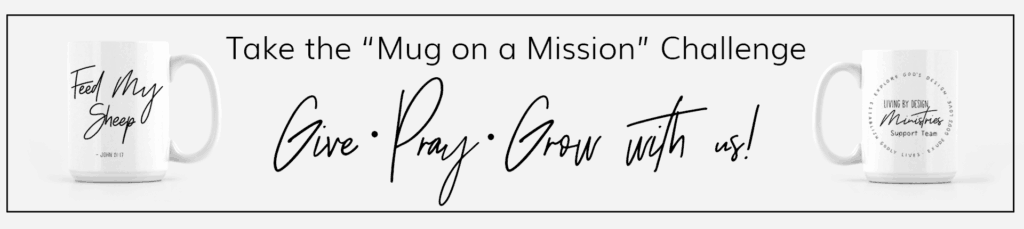 take the Mug on a Mission Challenge to GIVE ‣  PRAY ‣  GROW with Living by Design Ministries