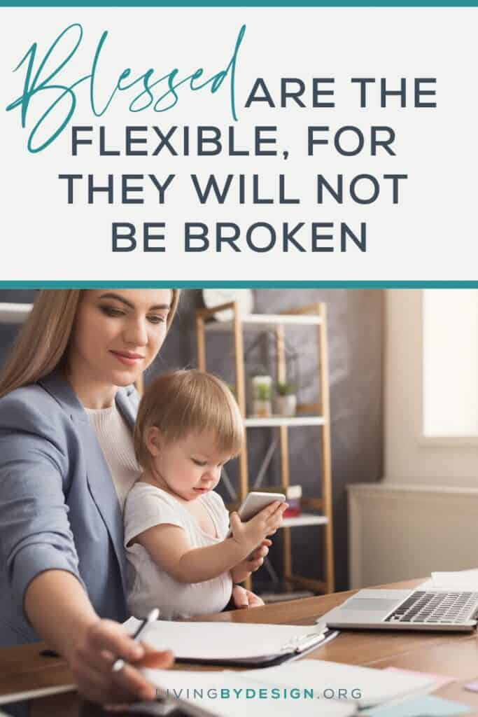 How do you respond to changes, delays, things not going your way, and the unexpected? Are you flexible or are you easily broken, angered, and frustrated? Don't be broken, choose flexibility!